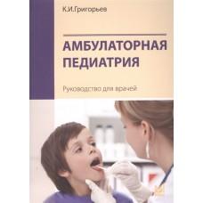 Григорьев К.И.   Амбулаторная педиатрия. Руководство для врачей